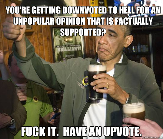 You're getting downvoted to hell for an unpopular opinion that is factually supported? Fuck it.  Have an upvote. - You're getting downvoted to hell for an unpopular opinion that is factually supported? Fuck it.  Have an upvote.  Upvoting Obama