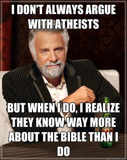 I don't always argue with atheists but when I do, I realize they know way more about the bible than I do - I don't always argue with atheists but when I do, I realize they know way more about the bible than I do  The Most Interesting Man In The World