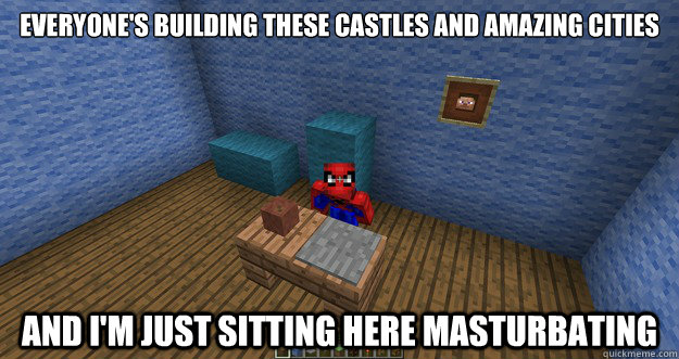 Everyone's building these castles and amazing cities and i'm just sitting here masturbating - Everyone's building these castles and amazing cities and i'm just sitting here masturbating  Misc