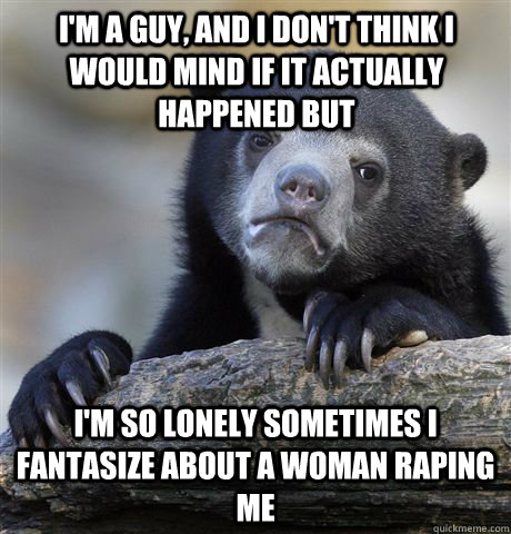 i'm a guy, and i don't think i would mind if it actually happened but I'm so lonely sometimes i fantasize about a woman raping me - i'm a guy, and i don't think i would mind if it actually happened but I'm so lonely sometimes i fantasize about a woman raping me  Misc
