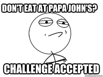 Don't eat at Papa John's? Challenge Accepted  Challenge Accepted