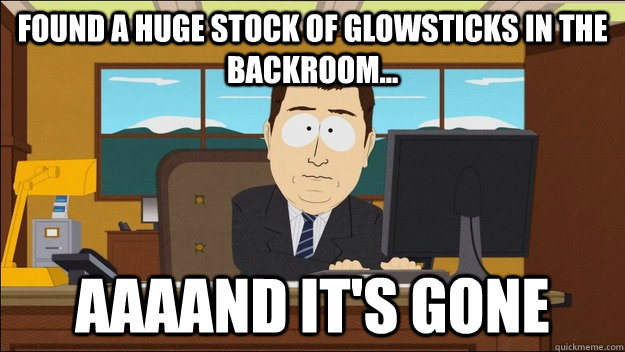 Found a huge stock of glowsticks in the backroom... AAAAND It's gone - Found a huge stock of glowsticks in the backroom... AAAAND It's gone  aaaand its gone