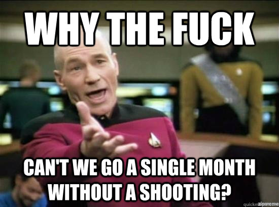 Why the fuck can't we go a single month without a shooting? - Why the fuck can't we go a single month without a shooting?  Annoyed Picard HD