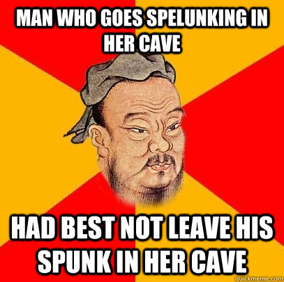 man who goes spelunking in her cave had best not leave his spunk in her cave - man who goes spelunking in her cave had best not leave his spunk in her cave  Confucius says