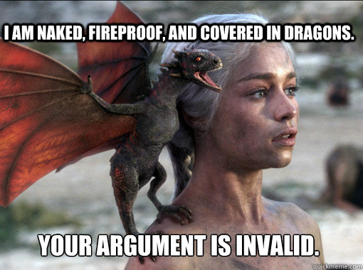your argument is invalid. I am naked, fireproof, and covered in dragons.