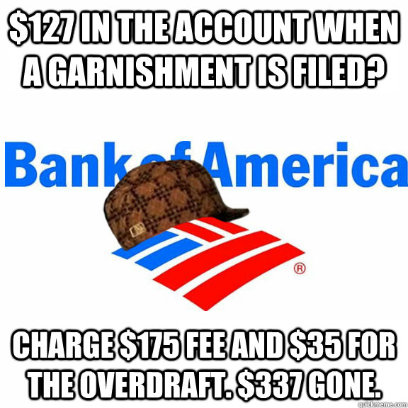 $127 in the account when a garnishment is filed? Charge $175 fee and $35 for the overdraft. $337 gone. - $127 in the account when a garnishment is filed? Charge $175 fee and $35 for the overdraft. $337 gone.  Misc