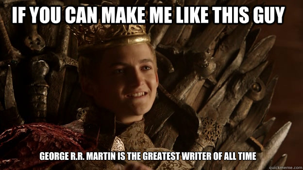 George R.R. Martin is the greatest writer of all time If you can make me like this guy  King joffrey