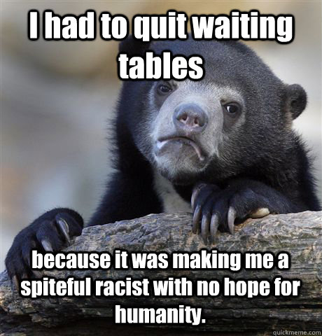 I had to quit waiting tables because it was making me a spiteful racist with no hope for humanity. - I had to quit waiting tables because it was making me a spiteful racist with no hope for humanity.  Confession Bear