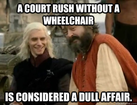 A court rush without a wheelchair is considered a dull affair.  Dothraki Weddings