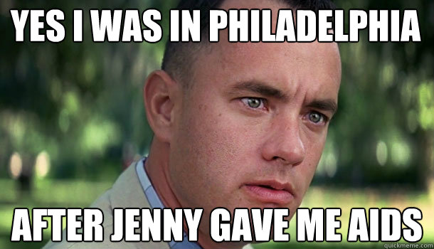 Yes I was in Philadelphia  after Jenny gave me aids - Yes I was in Philadelphia  after Jenny gave me aids  Offensive Forrest Gump