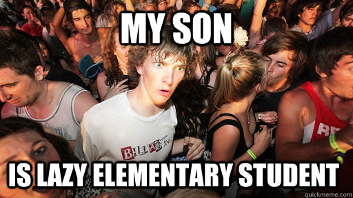 my son is lazy elementary student - my son is lazy elementary student  Sudden Clarity Clarence