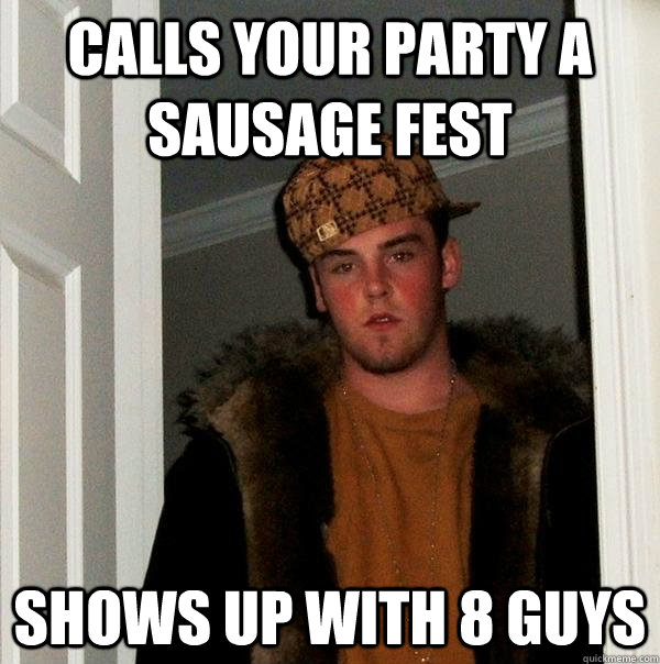 Calls your party a sausage fest shows up with 8 guys - Calls your party a sausage fest shows up with 8 guys  Scumbag Steve