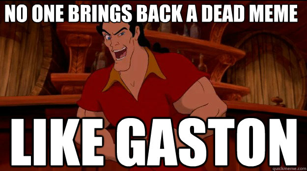 no one brings back a dead meme like gaston - no one brings back a dead meme like gaston  Good Guy Gaston