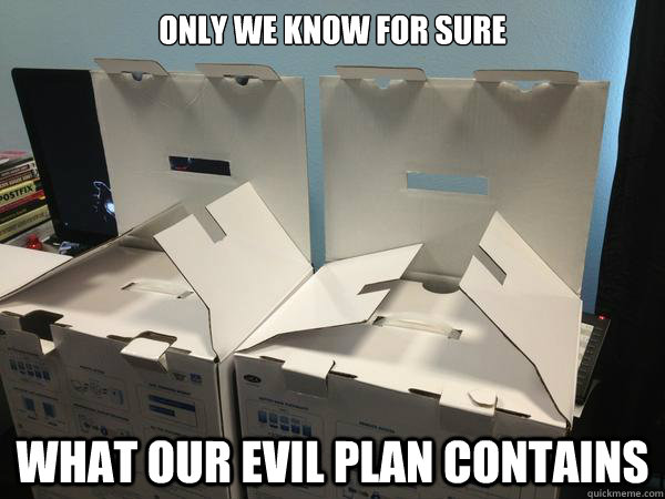 Only we know for sure what our evil plan contains  Nefariously Scheming Boxes