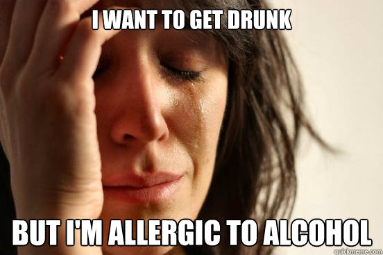I want to get drunk but I'm allergic to alcohol - I want to get drunk but I'm allergic to alcohol  First World Problems