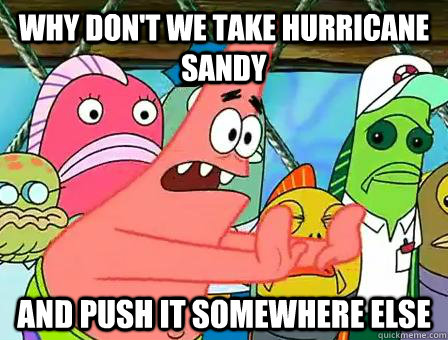 Why don't we take hurricane sandy  and push it somewhere else  Hurricane Sandy