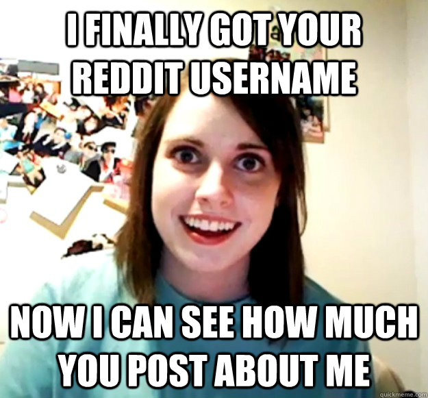 i finally got your reddit username now i can see how much you post about me - i finally got your reddit username now i can see how much you post about me  Misc