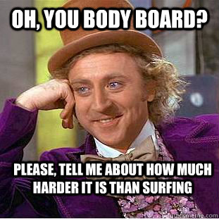 Oh, you body board? Please, tell me about how much harder it is than surfing  Condescending Wonka