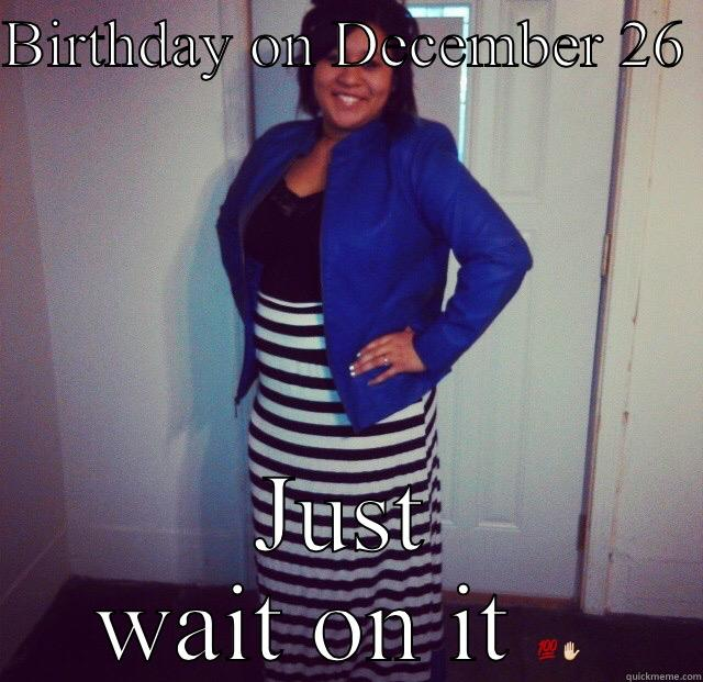 December baby! - BIRTHDAY ON DECEMBER 26  JUST WAIT ON IT  Misc