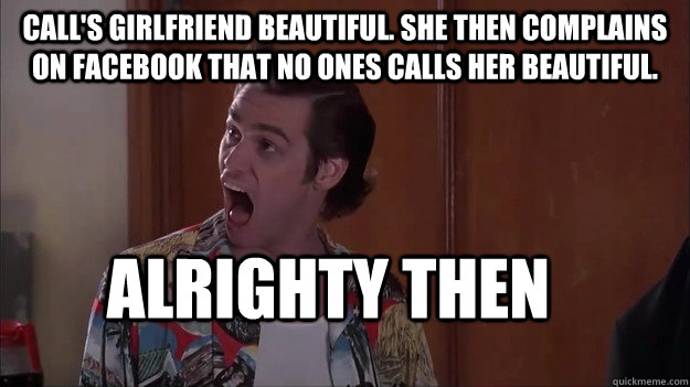 Call's girlfriend beautiful. She then complains on Facebook that no ones calls her beautiful. alrighty then - Call's girlfriend beautiful. She then complains on Facebook that no ones calls her beautiful. alrighty then  Alrighty then