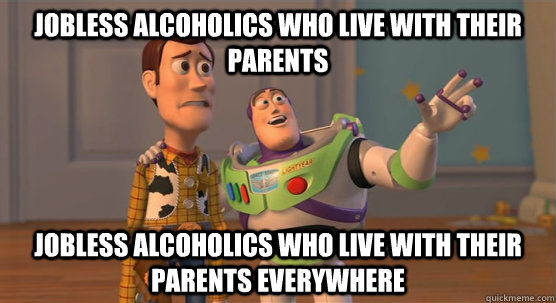 Jobless alcoholics who live with their parents Jobless alcoholics who live with their parents everywhere - Jobless alcoholics who live with their parents Jobless alcoholics who live with their parents everywhere  Toy Story Everywhere