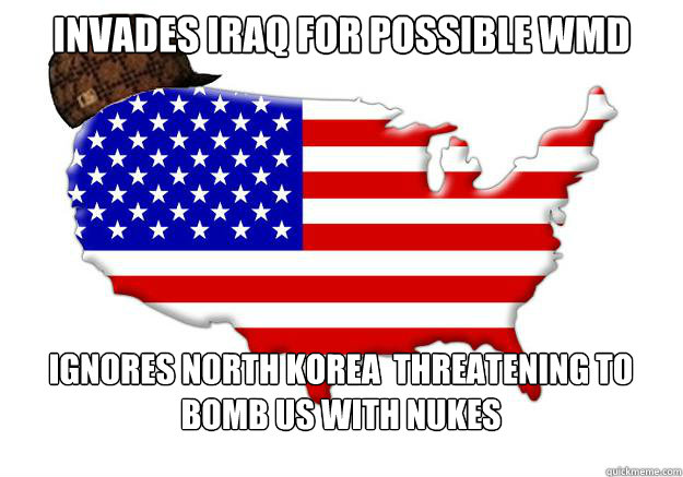 invades iraq for possible WMD Ignores north korea  threatening to bomb us with nukes - invades iraq for possible WMD Ignores north korea  threatening to bomb us with nukes  Scumbag america