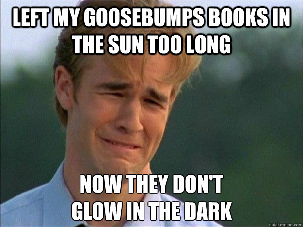 Left My Goosebumps books in the sun too long Now they don't  glow in the dark - Left My Goosebumps books in the sun too long Now they don't  glow in the dark  1990s Problems