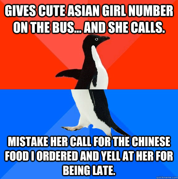 Gives cute asian girl number on the bus... and she calls. Mistake her call for the Chinese food I ordered and yell at her for being late. - Gives cute asian girl number on the bus... and she calls. Mistake her call for the Chinese food I ordered and yell at her for being late.  Socially Awesome Awkward Penguin