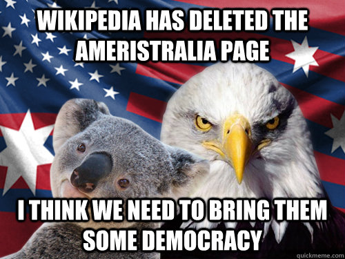 Wikipedia has deleted the Ameristralia page I think we need to bring them some democracy  Ameristr
