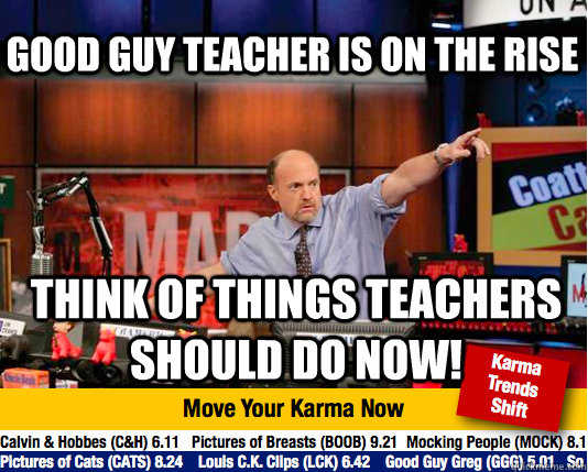 Good guy teacher is on the rise think of things teachers should do now! - Good guy teacher is on the rise think of things teachers should do now!  Mad Karma with Jim Cramer