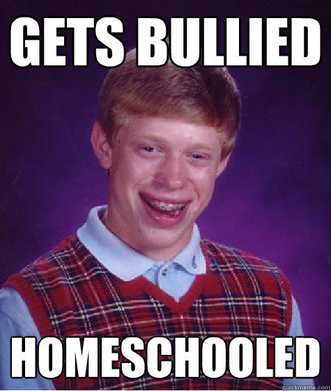 gets bullied homeschooled - gets bullied homeschooled  Bad Luck Brian