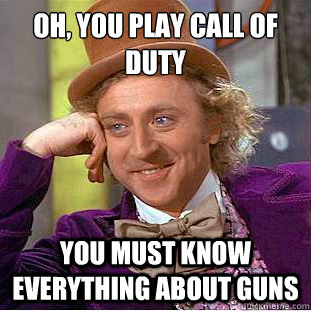 Oh, you play Call of Duty  You must know everything about guns - Oh, you play Call of Duty  You must know everything about guns  Condescending Wonka