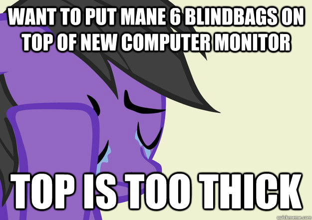 Want to put mane 6 blindbags on top of new computer monitor top is too thick - Want to put mane 6 blindbags on top of new computer monitor top is too thick  Misc