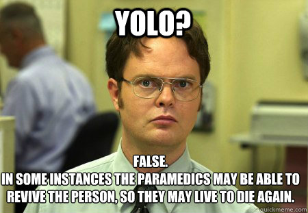 yolo? False. in some instances the paramedics May BE ABLE TO REVIVE THE PERSON, SO THEY MAY LIvE TO DIE AGAIN.  Schrute