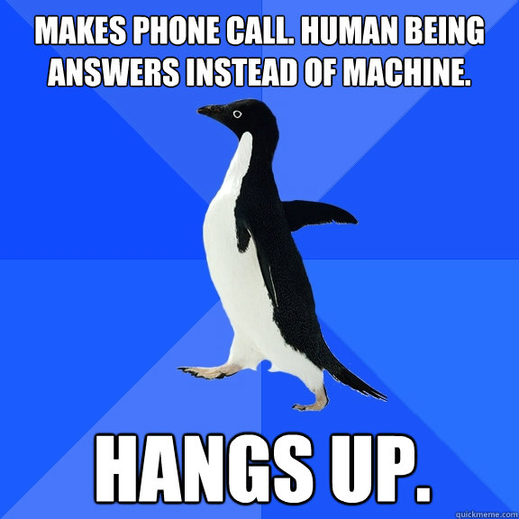Makes phone call. human being answers instead of machine. Hangs up. - Makes phone call. human being answers instead of machine. Hangs up.  Socially Awkward Penguin