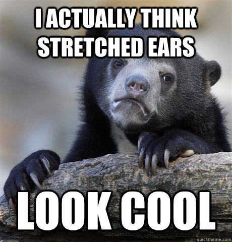 I actually think stretched ears look cool - I actually think stretched ears look cool  Confession Bear