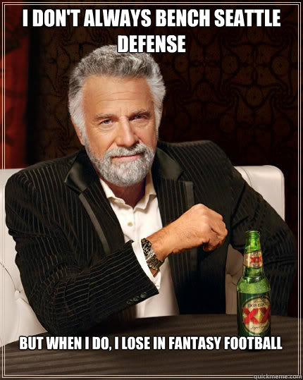 I don't always bench Seattle Defense But when I do, I lose in fantasy football  Seattle Seahawks