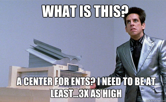 What is this? A center for Ents? I need to be at least...3x as high  Zoolander