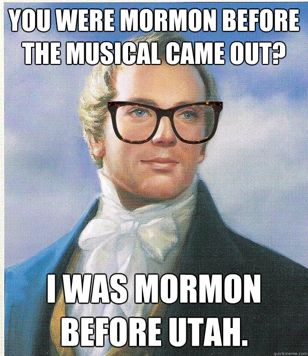 You were Mormon before the musical came out? I was Mormon before Utah.