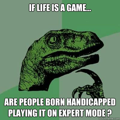 If life is a game... are people born handicapped playing it on expert mode ?