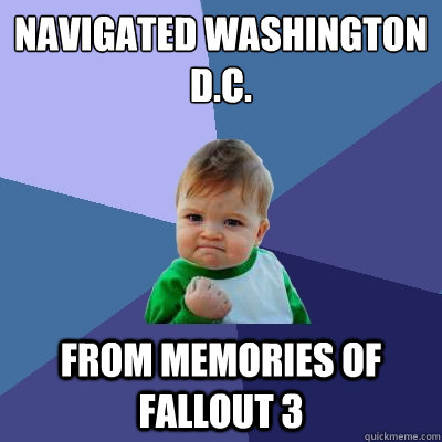 Navigated washington d.c. from memories of fallout 3 - Navigated washington d.c. from memories of fallout 3  Success Kid