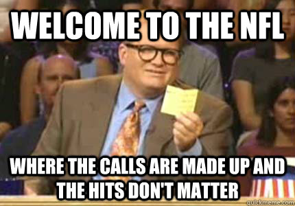 welcome to the nfl where the calls are made up and the hits don't matter - welcome to the nfl where the calls are made up and the hits don't matter  Whose Line