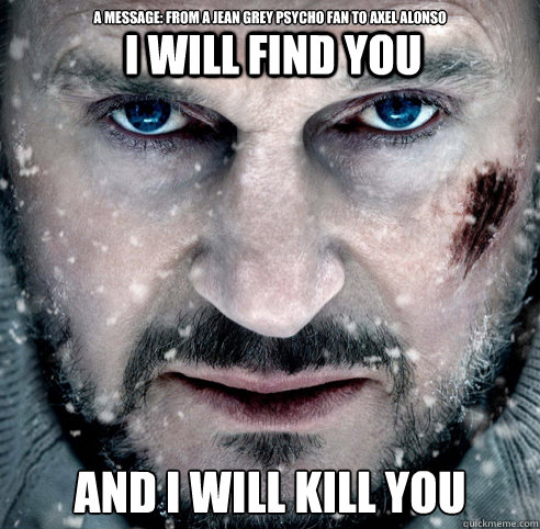 a message: from a jean grey psycho fan to axel alonso   AND I WILL KILL YOU I WILL FIND YOU  The Grey