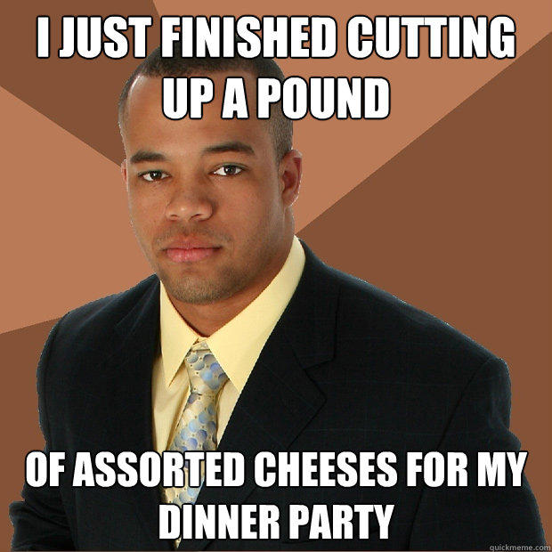 I just finished cutting up a pound of assorted cheeses for my dinner party - I just finished cutting up a pound of assorted cheeses for my dinner party  Successful Black Man