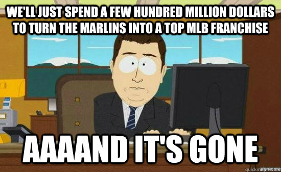 We'll just spend a few hundred million dollars to turn the marlins into a top mlb franchise AAAAND it's GONE - We'll just spend a few hundred million dollars to turn the marlins into a top mlb franchise AAAAND it's GONE  aaaand its gone