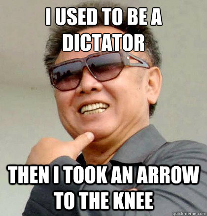 I used to be a dictator  Then i took an arrow to the knee