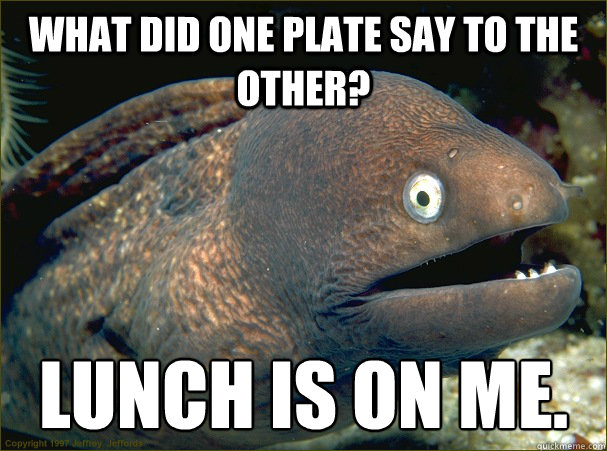 What did one plate say to the other? Lunch is on me. - What did one plate say to the other? Lunch is on me.  Bad Joke Eel