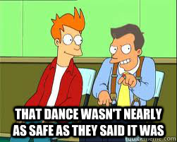 That dance wasn't nearly as safe as they said it was -  That dance wasn't nearly as safe as they said it was  Do you remember the safety dance