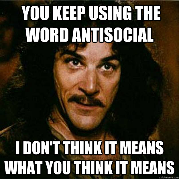 You keep using the word antisocial I don't think it means what you think it means  Inigo Montoya