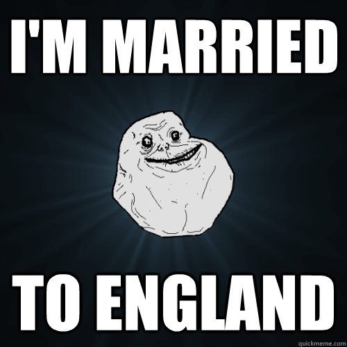 I'm married to England - I'm married to England  Forever Alone